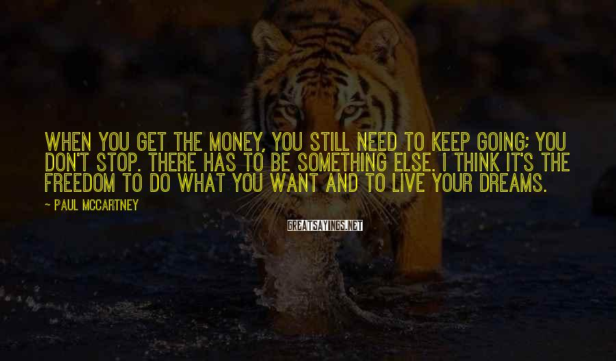 Paul McCartney Sayings: When you get the money, you still need to keep going; you don't stop. There