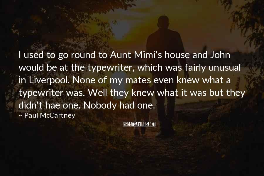 Paul McCartney Sayings: I used to go round to Aunt Mimi's house and John would be at the