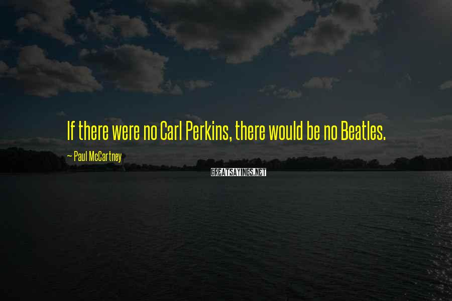 Paul McCartney Sayings: If there were no Carl Perkins, there would be no Beatles.