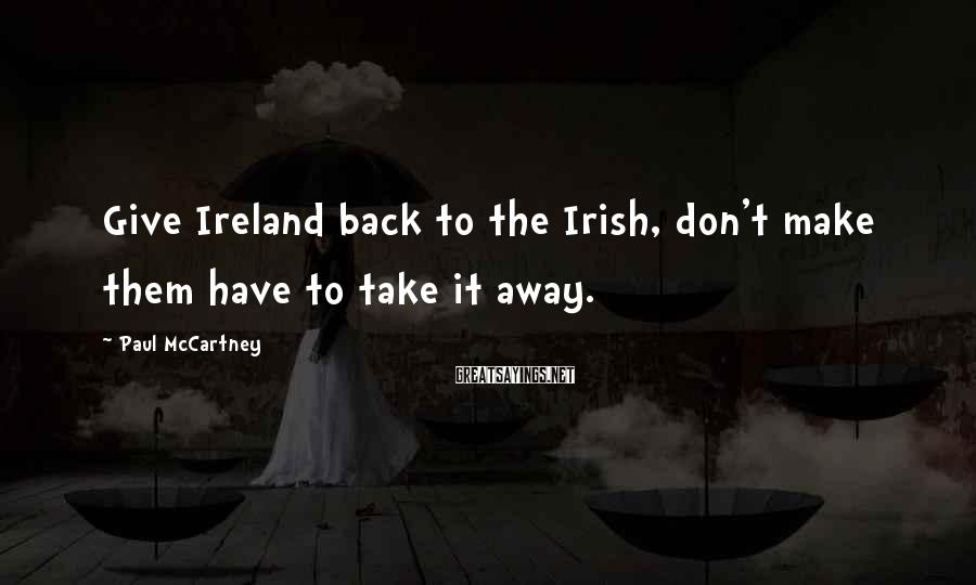 Paul McCartney Sayings: Give Ireland back to the Irish, don't make them have to take it away.