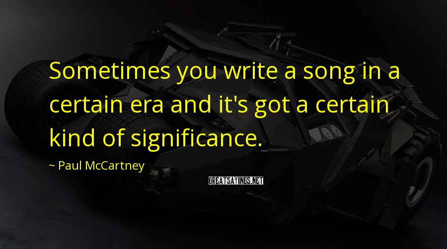 Paul McCartney Sayings: Sometimes you write a song in a certain era and it's got a certain kind