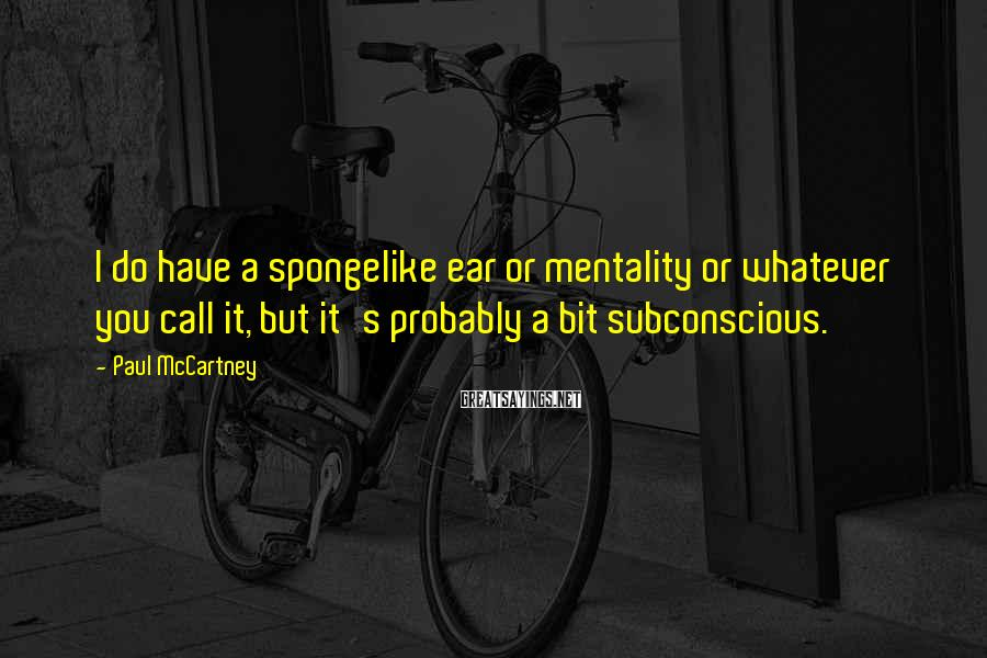 Paul McCartney Sayings: I do have a spongelike ear or mentality or whatever you call it, but it's