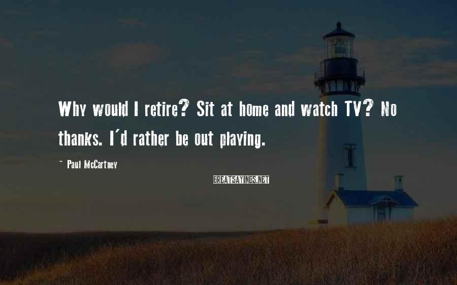 Paul McCartney Sayings: Why would I retire? Sit at home and watch TV? No thanks. I'd rather be