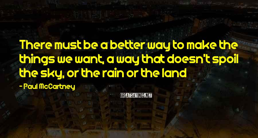 Paul McCartney Sayings: There must be a better way to make the things we want, a way that