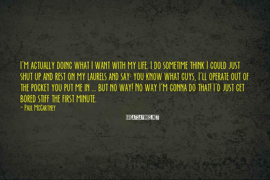 Paul McCartney Sayings: I'm actually doing what I want with my life. I do sometime think I could