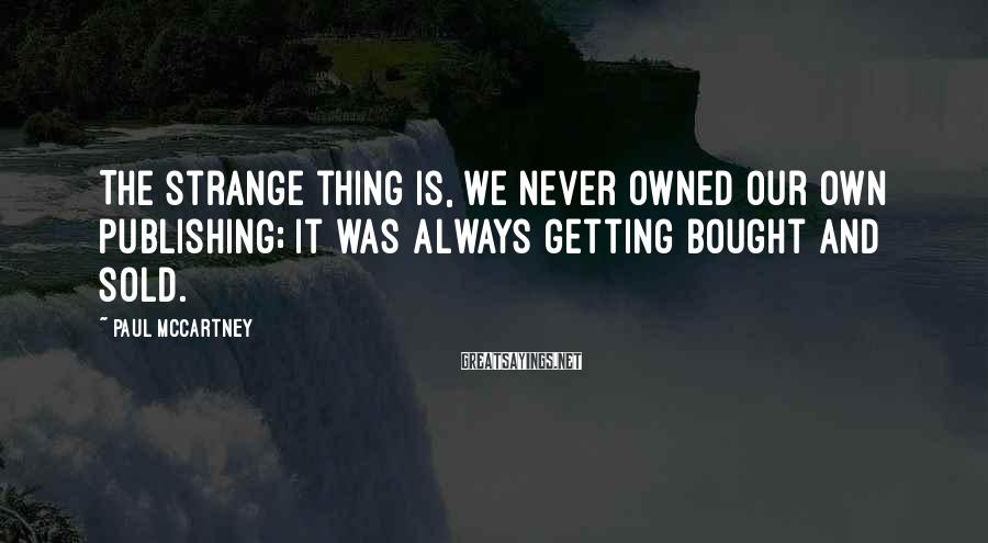 Paul McCartney Sayings: The strange thing is, we never owned our own publishing; it was always getting bought