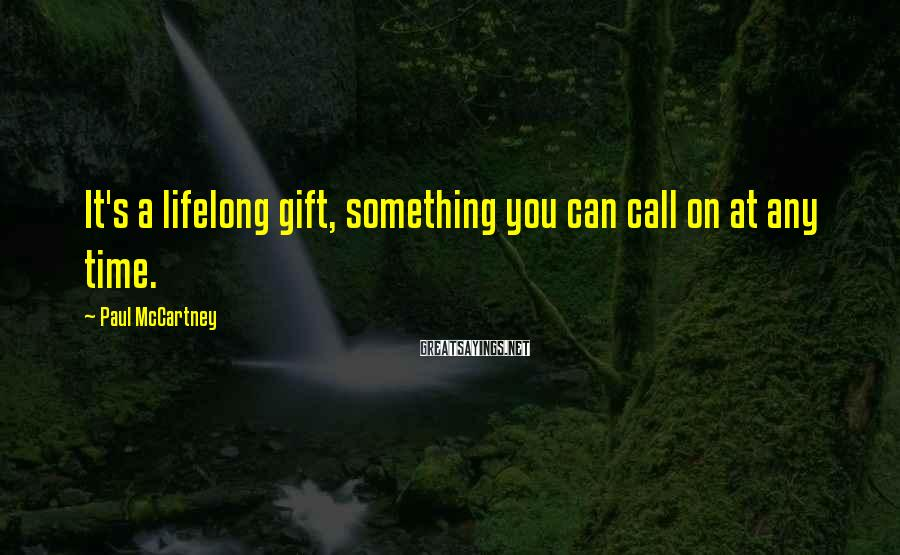 Paul McCartney Sayings: It's a lifelong gift, something you can call on at any time.