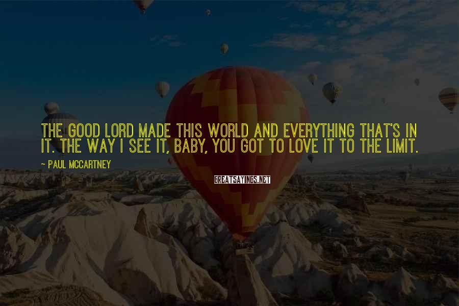 Paul McCartney Sayings: The good Lord made this world and everything that's in it. The way I see