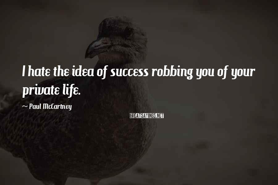 Paul McCartney Sayings: I hate the idea of success robbing you of your private life.