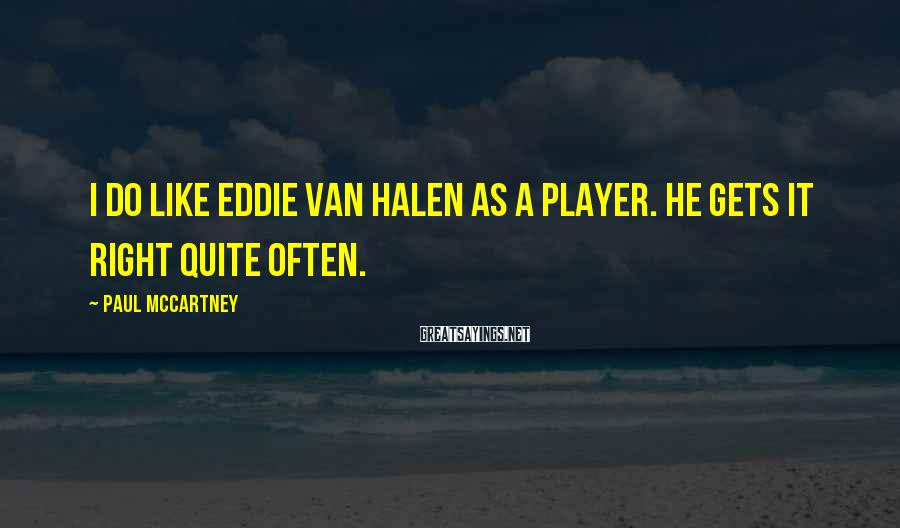 Paul McCartney Sayings: I do like Eddie Van Halen as a player. He gets it right quite often.
