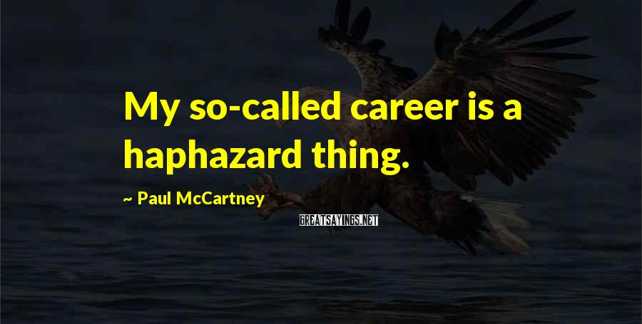 Paul McCartney Sayings: My so-called career is a haphazard thing.