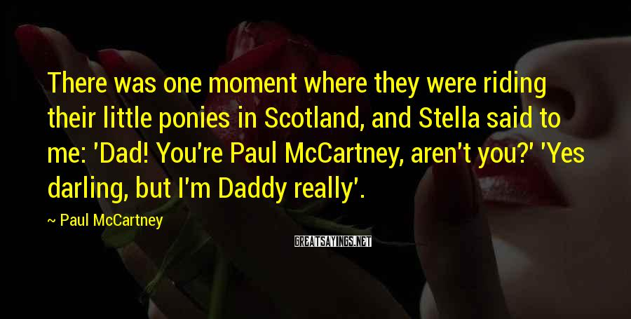 Paul McCartney Sayings: There was one moment where they were riding their little ponies in Scotland, and Stella