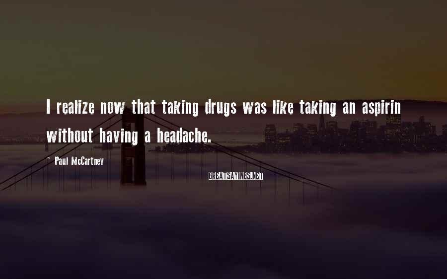 Paul McCartney Sayings: I realize now that taking drugs was like taking an aspirin without having a headache.