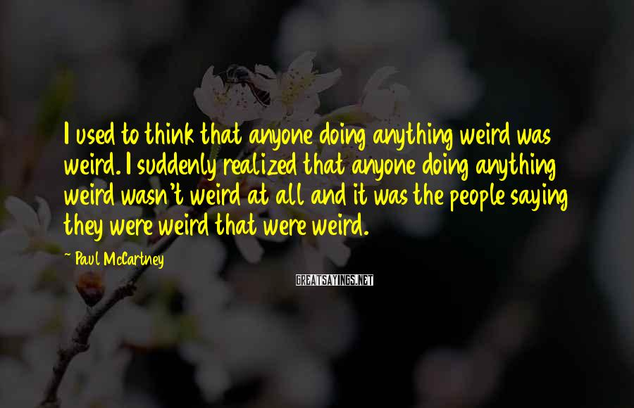 Paul McCartney Sayings: I used to think that anyone doing anything weird was weird. I suddenly realized that