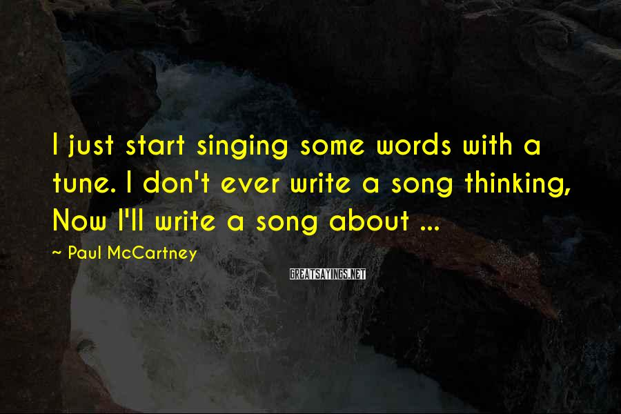 Paul McCartney Sayings: I just start singing some words with a tune. I don't ever write a song