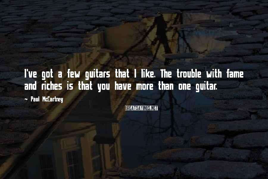 Paul McCartney Sayings: I've got a few guitars that I like. The trouble with fame and riches is