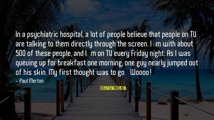 Paul Merton Sayings By Paul Merton: In a psychiatric hospital, a lot of people believe that people on TV are talking