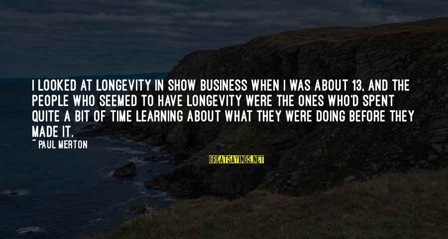 Paul Merton Sayings By Paul Merton: I looked at longevity in show business when I was about 13, and the people