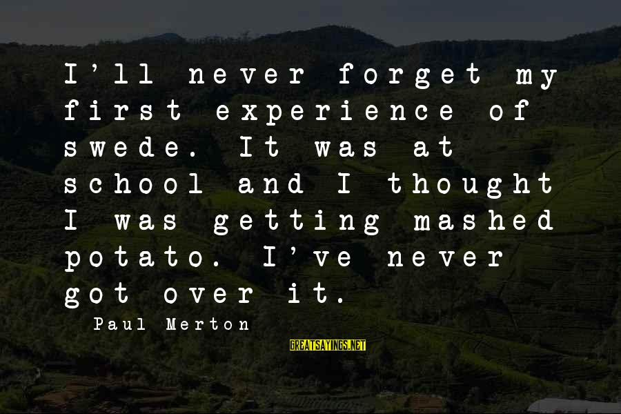 Paul Merton Sayings By Paul Merton: I'll never forget my first experience of swede. It was at school and I thought