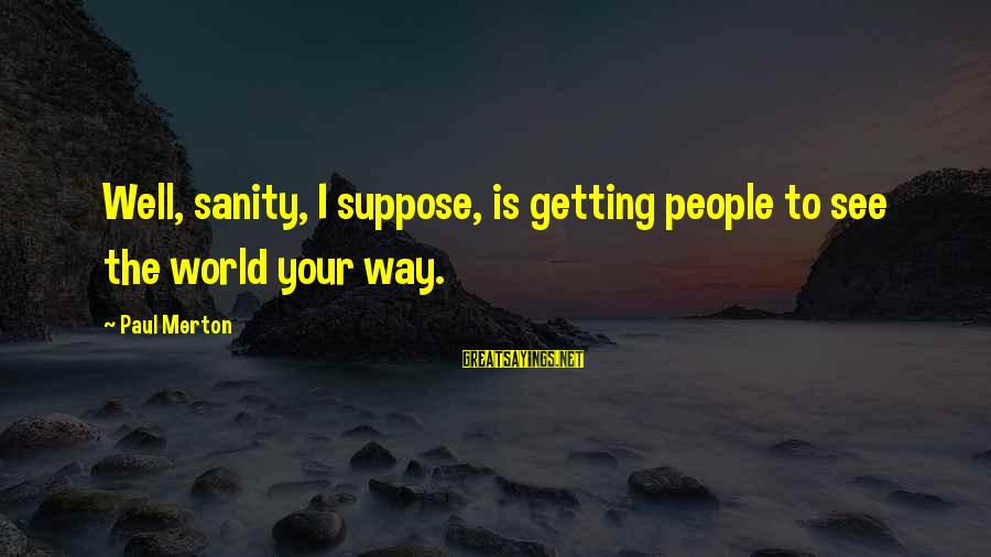 Paul Merton Sayings By Paul Merton: Well, sanity, I suppose, is getting people to see the world your way.