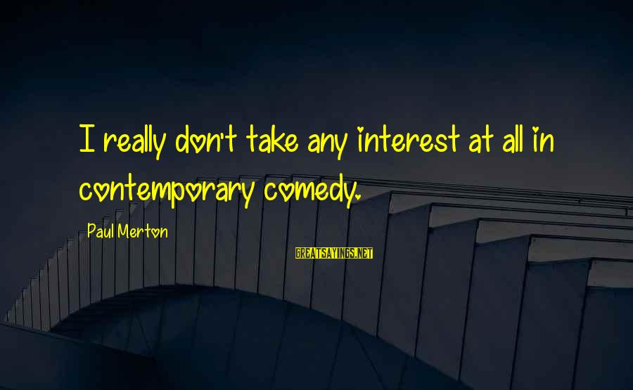 Paul Merton Sayings By Paul Merton: I really don't take any interest at all in contemporary comedy.