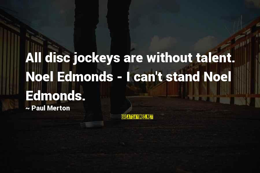Paul Merton Sayings By Paul Merton: All disc jockeys are without talent. Noel Edmonds - I can't stand Noel Edmonds.