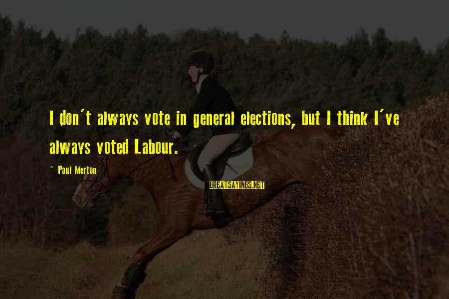 Paul Merton Sayings By Paul Merton: I don't always vote in general elections, but I think I've always voted Labour.