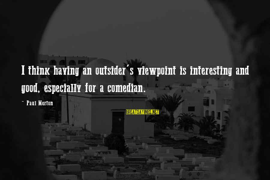 Paul Merton Sayings By Paul Merton: I think having an outsider's viewpoint is interesting and good, especially for a comedian.