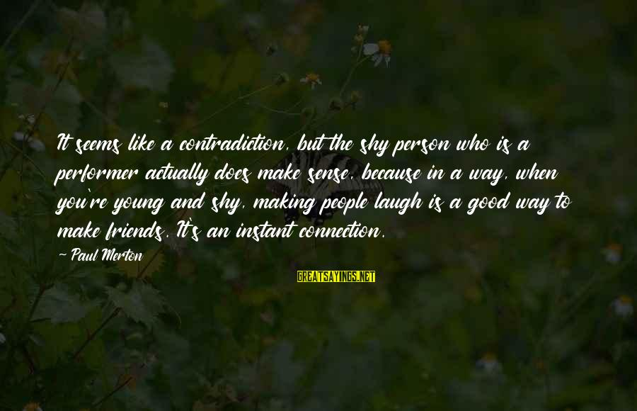 Paul Merton Sayings By Paul Merton: It seems like a contradiction, but the shy person who is a performer actually does