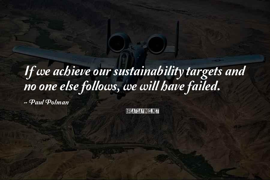 Paul Polman Sayings: If we achieve our sustainability targets and no one else follows, we will have failed.
