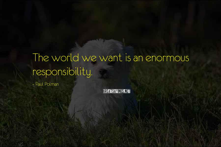 Paul Polman Sayings: The world we want is an enormous responsibility.
