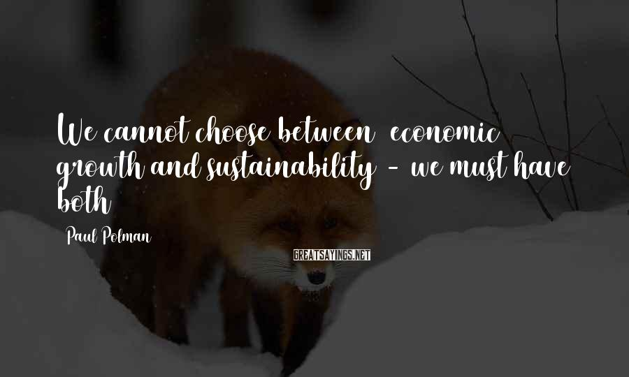 Paul Polman Sayings: We cannot choose between [economic] growth and sustainability - we must have both