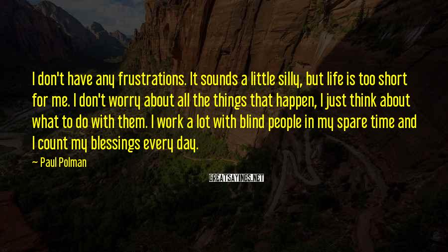 Paul Polman Sayings: I don't have any frustrations. It sounds a little silly, but life is too short