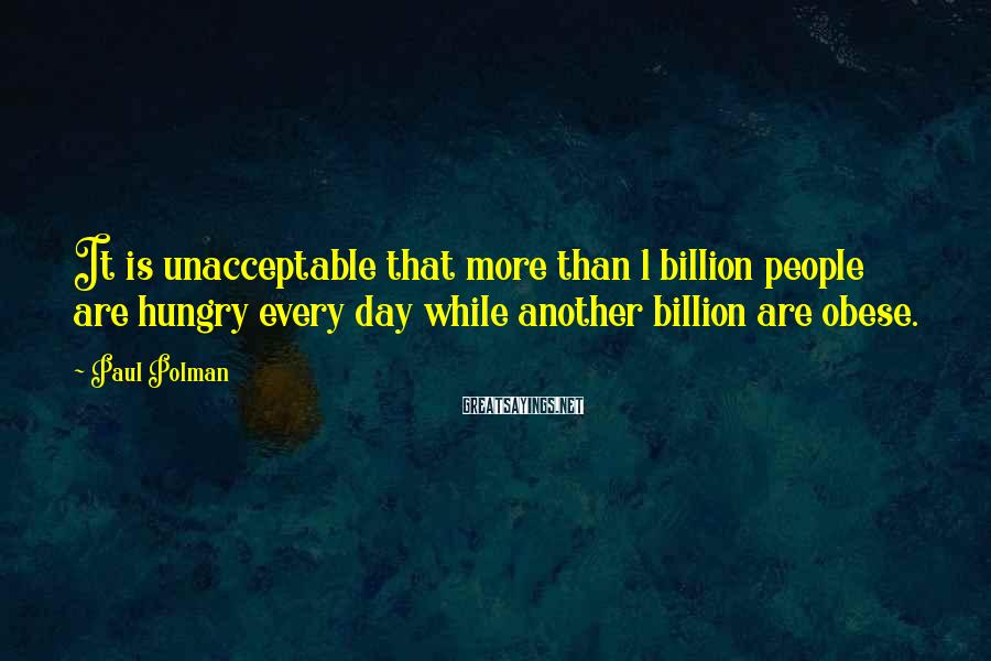 Paul Polman Sayings: It is unacceptable that more than 1 billion people are hungry every day while another