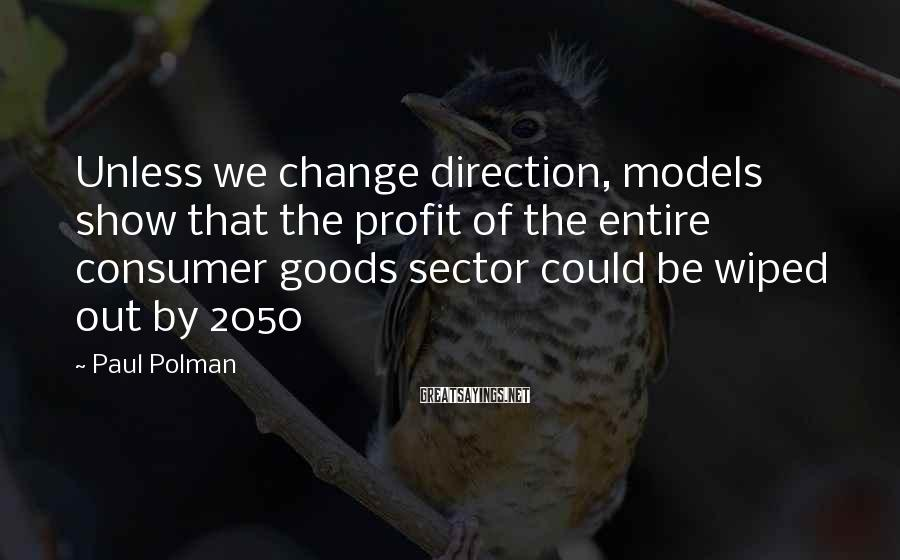 Paul Polman Sayings: Unless we change direction, models show that the profit of the entire consumer goods sector