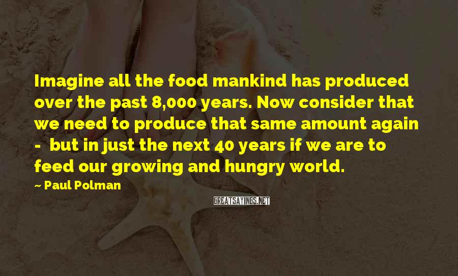 Paul Polman Sayings: Imagine all the food mankind has produced over the past 8,000 years. Now consider that
