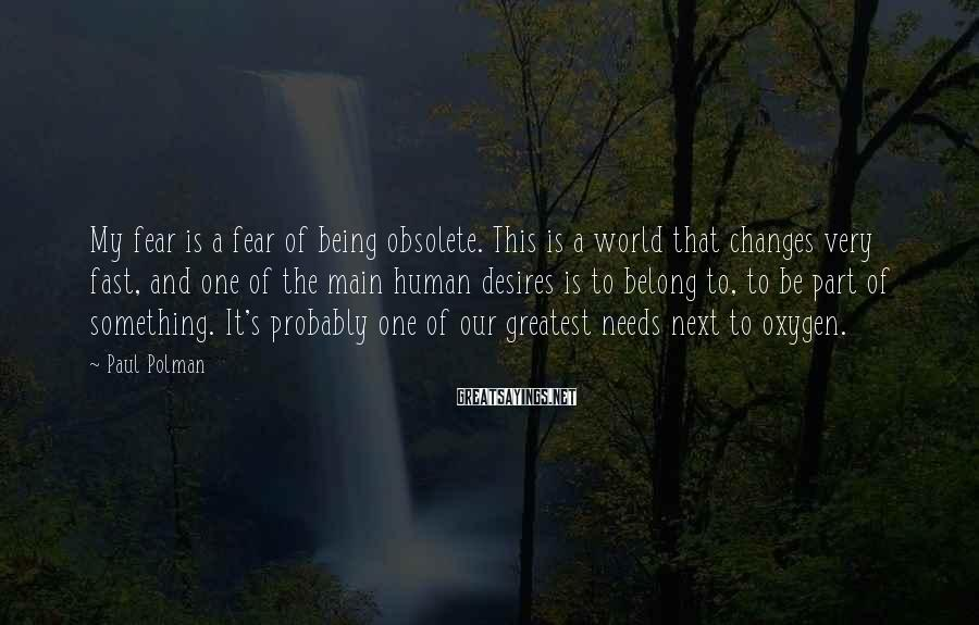 Paul Polman Sayings: My fear is a fear of being obsolete. This is a world that changes very