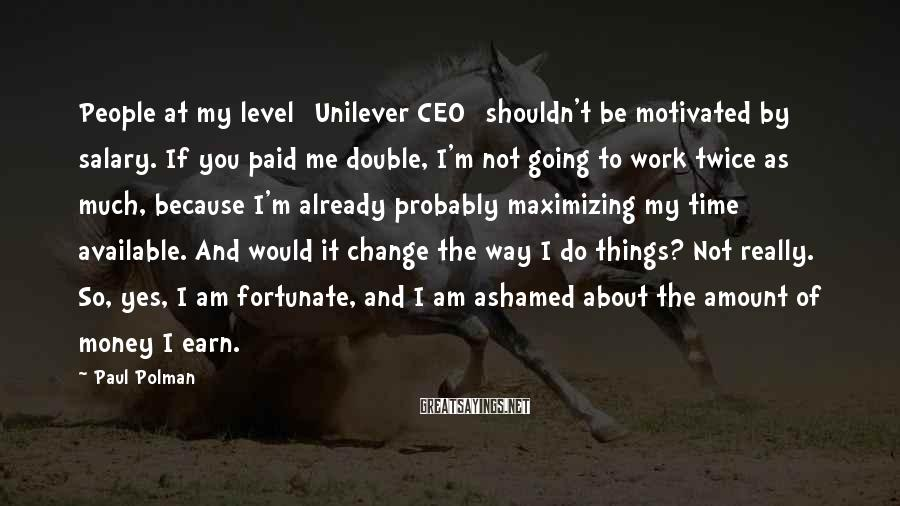 Paul Polman Sayings: People at my level [Unilever CEO] shouldn't be motivated by salary. If you paid me