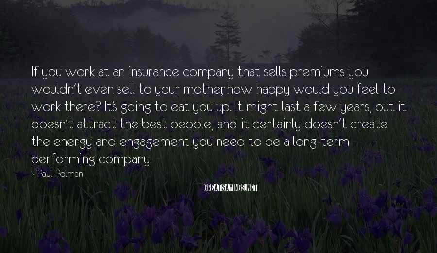 Paul Polman Sayings: If you work at an insurance company that sells premiums you wouldn't even sell to