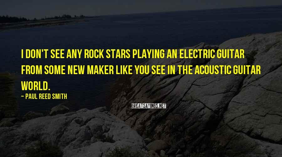 Paul Reed Smith Sayings: I don't see any rock stars playing an electric guitar from some new maker like