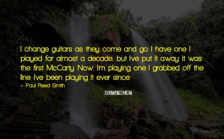Paul Reed Smith Sayings: I change guitars as they come and go. I have one I played for almost