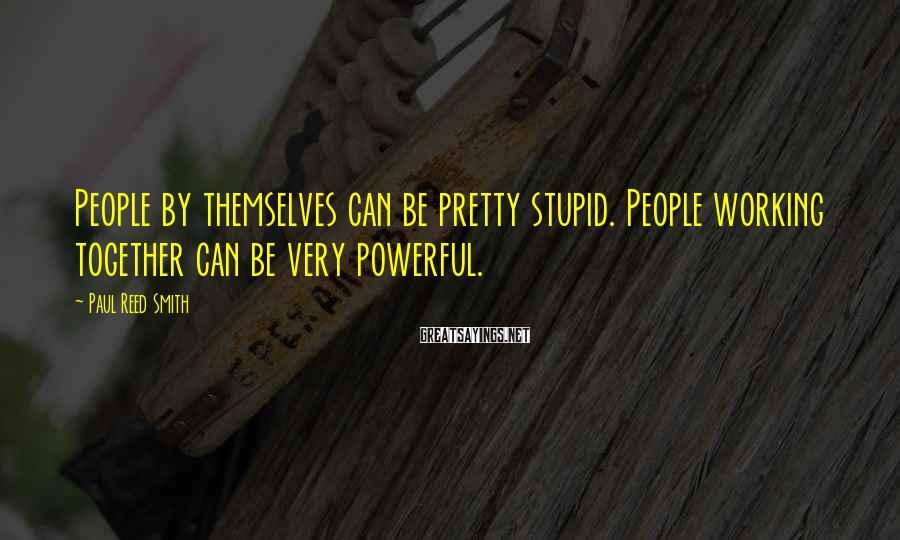 Paul Reed Smith Sayings: People by themselves can be pretty stupid. People working together can be very powerful.