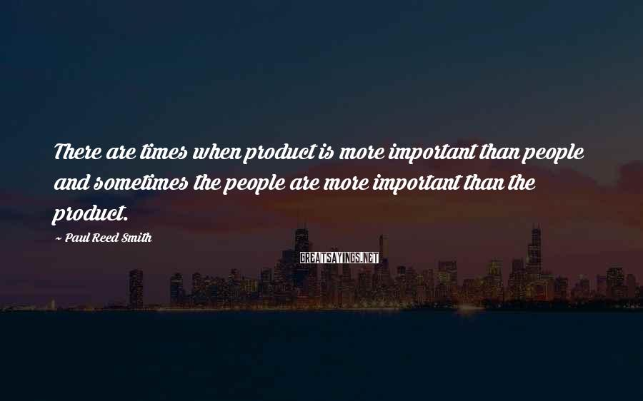 Paul Reed Smith Sayings: There are times when product is more important than people and sometimes the people are