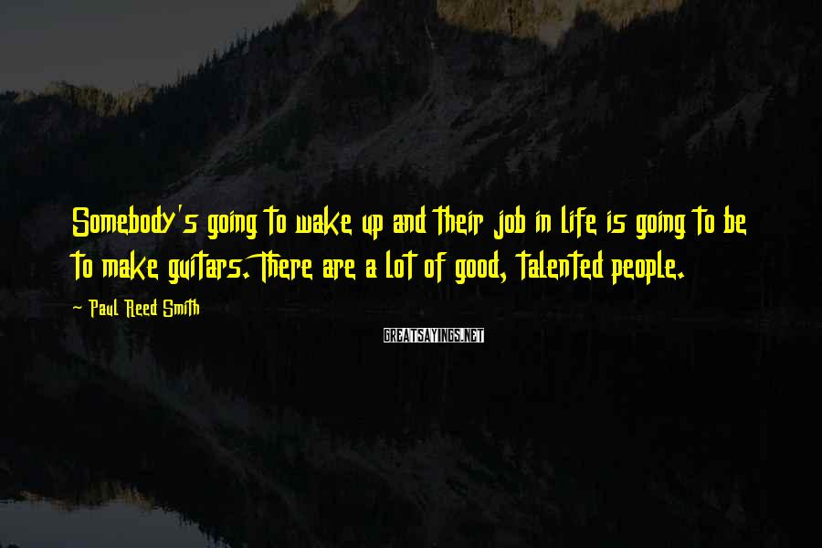 Paul Reed Smith Sayings: Somebody's going to wake up and their job in life is going to be to