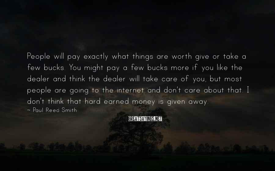 Paul Reed Smith Sayings: People will pay exactly what things are worth give or take a few bucks. You