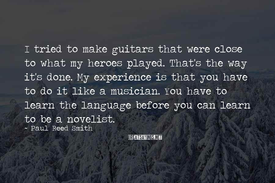 Paul Reed Smith Sayings: I tried to make guitars that were close to what my heroes played. That's the