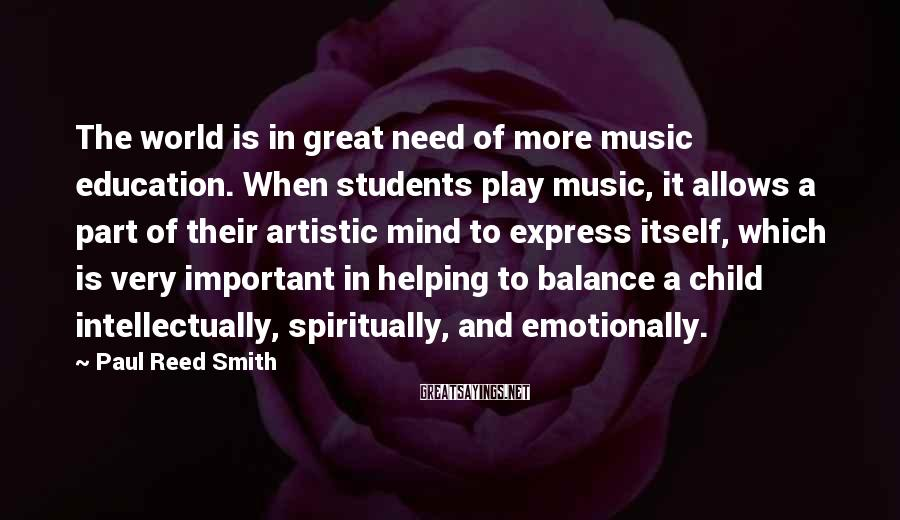 Paul Reed Smith Sayings: The world is in great need of more music education. When students play music, it