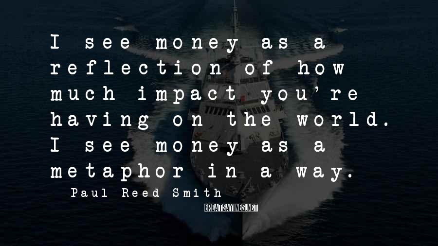 Paul Reed Smith Sayings: I see money as a reflection of how much impact you're having on the world.