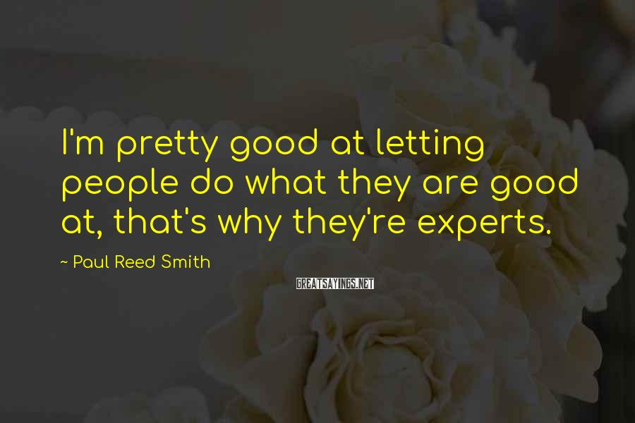 Paul Reed Smith Sayings: I'm pretty good at letting people do what they are good at, that's why they're
