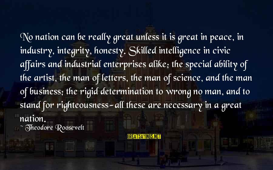Paul Renner Sayings By Theodore Roosevelt: No nation can be really great unless it is great in peace, in industry, integrity,